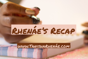Rhenáe's Recap: 8/11/19 – 8/31/19